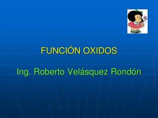 FUNCIÓN OXIDOS Ing. Roberto Velásquez Rondón