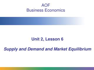 Unit 2, Lesson 6 Supply and Demand and Market Equilibrium