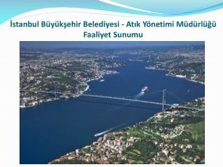 İstanbul Büyükşehir Belediyesi - Atık Yönetimi Müdürlüğü Faaliyet Sunumu