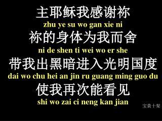 主 耶稣我感谢祢 zhu  ye  su wo gan xie ni 祢 的身体为我而舍 ni de shen ti wei wo er she 带 我出黑暗进入光明 国 度