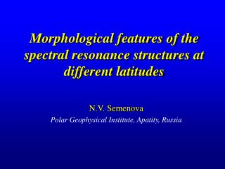 Morphological features of the spectral resonance structures at different latitudes