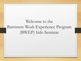Welcome to  the Barristers  Work Experience Program (BWEP) Info Seminar