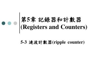 第 5 章 記錄器和計數器 (Regis ters and  Counters)