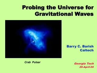 Probing the Universe for  Gravitational Waves Barry C. Barish Caltech Georgia Tech  26-April-06