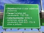 Objetivo: Podr  usar adjetivos posesivos.  Tarea: Tarjetas del vocabulario: 732-735 Calentamiento: Write 5 sentences usi