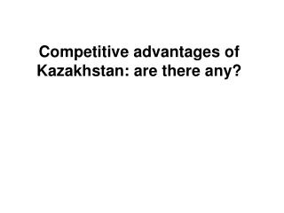 Competitive advantages of Kazakhstan: are there any?