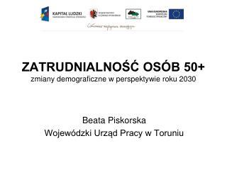 ZATRUDNIALNOŚĆ OSÓB 50+ zmiany demograficzne w perspektywie roku 2030