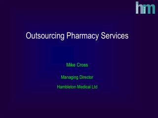 Outsourcing Pharmacy Services   Mike Cross  Managing Director Hambleton Medical Ltd