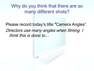 Why do you think that there are so many different shots?