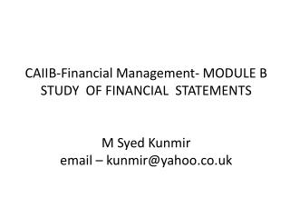 CAIIB-Financial Management- MODULE B STUDY  OF FINANCIAL  STATEMENTS   M Syed Kunmir email   kunmiryahoo