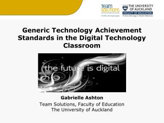 Generic Technology Achievement Standards in the Digital Technology Classroom      Gabrielle Ashton Team Solutions, Facul