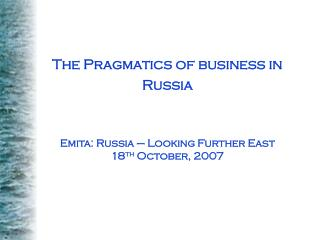 The Pragmatics of business in Russia Emita: Russia – Looking Further East 18 th  October, 2007