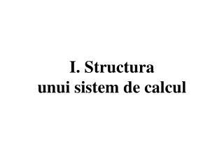 I. Structura unui sistem de calcul