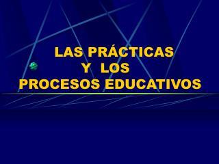 LAS PRÁCTICAS               Y  LOS  PROCESOS EDUCATIVOS