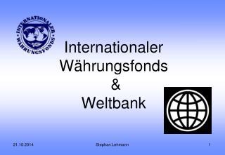 Internationaler Währungsfonds  &  Weltbank