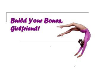 Build Your Bones, Girlfriend!