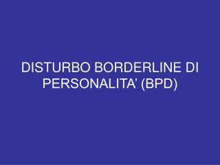 DISTURBO BORDERLINE DI PERSONALITA' (BPD)