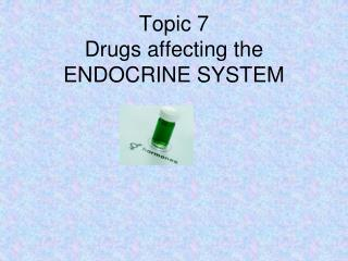 Topic 7 Drugs affecting the ENDOCRINE SYSTEM