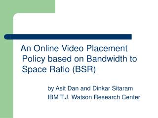 An Online Video Placement Policy based on Bandwidth to Space Ratio (BSR)
