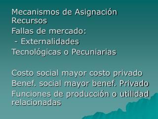 Mecanismos de Asignación Recursos Fallas de mercado:  - Externalidades Tecnológicas o Pecuniarias