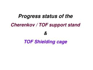Progress status of the  Cherenkov / TOF support stand &  TOF Shielding cage