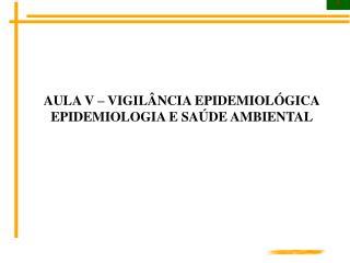 AULA V – VIGILÂNCIA EPIDEMIOLÓGICA EPIDEMIOLOGIA E SAÚDE AMBIENTAL