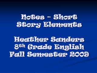 Notes – Short Story Elements Heather Sanders 8 th  Grade English Fall  Semester 2009
