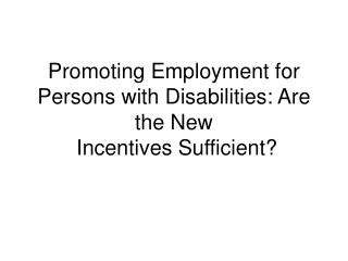 Promoting Employment for Persons with Disabilities: Are the New  Incentives Sufficient?
