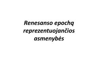 Renesanso epoch? reprezentuojan?ios asmenyb?s