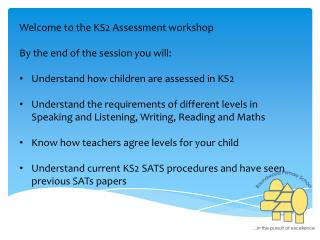 Welcome to the KS2 Assessment workshop By the end of the session you will: