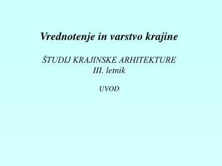 Vrednotenje in varstvo krajine ŠTUDIJ KRAJINSKE ARHITEKTURE III. letnik UVOD