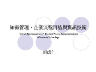 知識管理、企業流程再造與資訊技術 Knowledge management 、 Business Process Reengineering and Information Technology