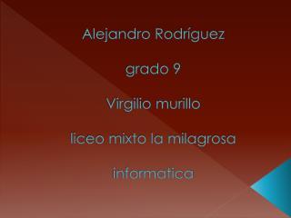 Alejandro Rodríguez grado 9 Virgilio murillo liceo mixto la milagrosa  informatica