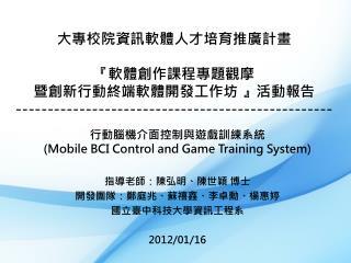 行動腦機介面控制與遊戲訓練系統 (Mobile BCI Control and Game Training System ) 指導 老師 :陳弘明、陳世穎 博士
