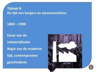 Tijdvak 8:  De tijd van burgers en stoommachines 1800 – 1900 Eeuw van de  industrialisatie
