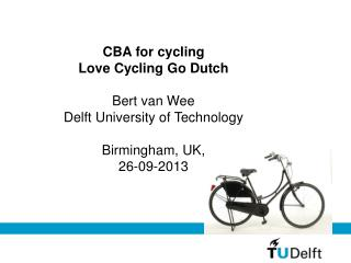 CBA for cycling Love Cycling Go Dutch Bert van Wee Delft University of Technology Birmingham, UK,