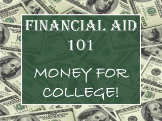 FINANCIAL AID 101 MONEY FOR COLLEGE!