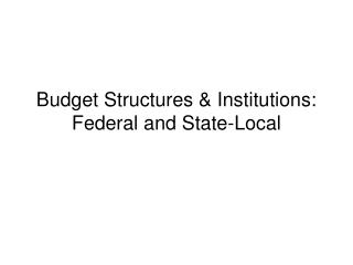 Budget Structures & Institutions: Federal and State-Local