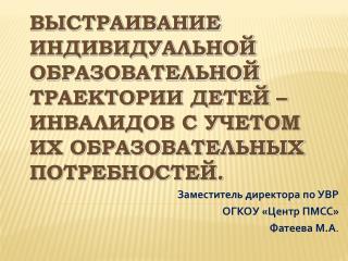 Заместитель директора по УВР  ОГКОУ «Центр ПМСС» Фатеева М.А .
