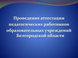 Проведение аттестации  педагогических работников  образовательных учреждений Белгородской области