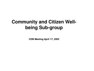 Community and Citizen Well-being Sub-group CDB Meeting April 17, 2003