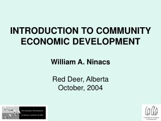 INTRODUCTION TO COMMUNITY ECONOMIC DEVELOPMENT William A. Ninacs Red Deer, Alberta October, 2004