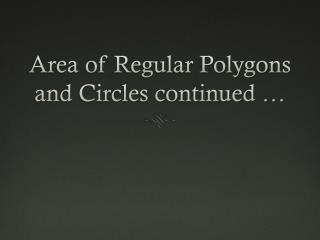 Area of Regular Polygons and Circles continued …
