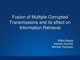 Fusion of Multiple Corrupted Transmissions and its effect on Information Retrieval