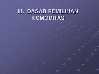 III.  DASAR PEMILIHAN KOMODITAS