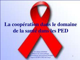 La coopération dans le domaine de la santé dans les PED  Dr Abdon GOUDJO Médecin de santé publique