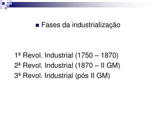 Fases da industrialização 1ª Revol. Industrial (1750 – 1870) 2ª Revol. Industrial (1870 – II GM)