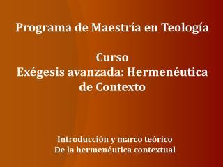 Programa de Maestría en Teología Curso Exégesis avanzada: Hermenéutica de Contexto