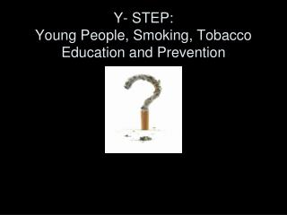 Y- STEP:  Young People, Smoking, Tobacco Education and Prevention