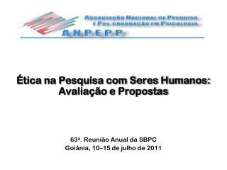 Ética na Pesquisa com Seres Humanos:  Avaliação e Propostas 63 a . Reunião Anual da SBPC